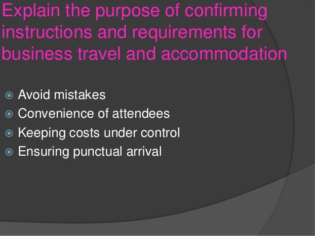 1 explain the purpose of confirming instructions and requirements for business travel and accommodat Explain the purpose of keeping records of travel / accommodation arrangements in a business environment.