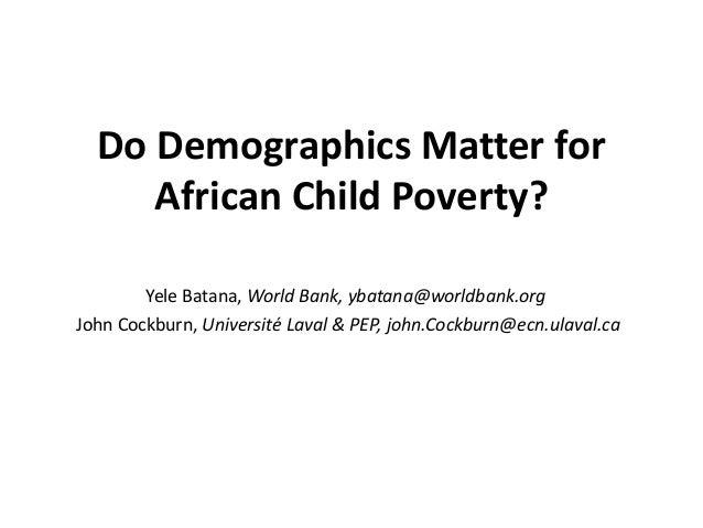 Do Demographics Matter for African Child Poverty? Yele Batana, World Bank, ybatana@worldbank.org John Cockburn, Université...