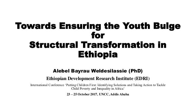Towards Ensuring the Youth Bulge for Structural Transformation in Ethiopia Alebel Bayrau Weldesilassie (PhD) Ethiopian Dev...