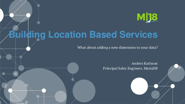 Building Location Based Services What about adding a new dimension to your data? Anders Karlsson Principal Sales Engineer,...