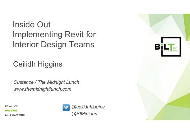 ROYAL ICC BRISBANE 24 – 26 MAY 2018 Inside Out Implementing Revit for Interior Design Teams Ceilidh Higgins Custance / The...