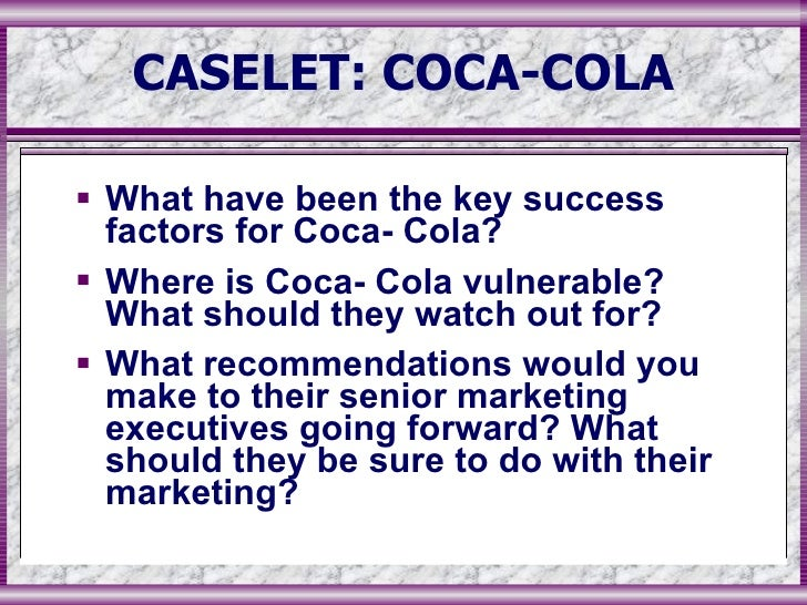 where is coca cola vulnerable what should they watch out for Where is coca-cola vulnerable what should they watch out for coca-cola should make other developments in marketing and advertising strategies that describe coke values and brand personality they should work to make values fresh and relevant 3.