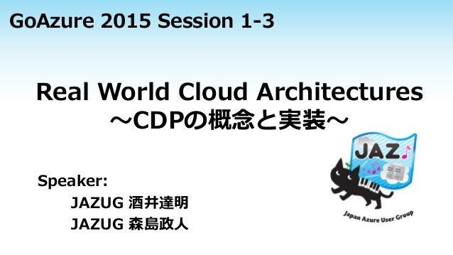 Real World Cloud Architectures ~CDPの概念と実装~ Speaker: JAZUG 酒井達明 JAZUG 森島政人 GoAzure 2015 Session 1-3