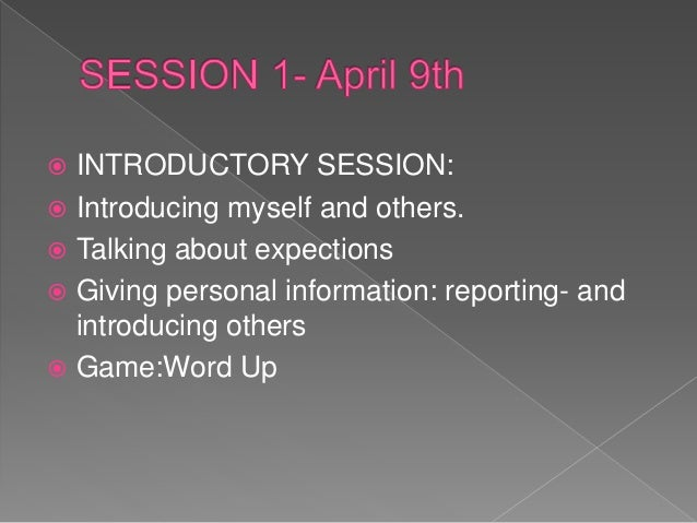  INTRODUCTORY SESSION:  Introducing myself and others.  Talking about expections  Giving personal information: reporti...