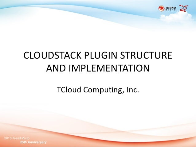 2013 Trend Micro 25th Anniversary CLOUDSTACK PLUGIN STRUCTURE AND IMPLEMENTATION TCloud Computing, Inc.