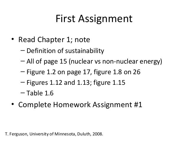 First Assignment • Read Chapter 1; note – Definition of sustainability – All of page 15 (nuclear vs non-nuclear energy) – ...