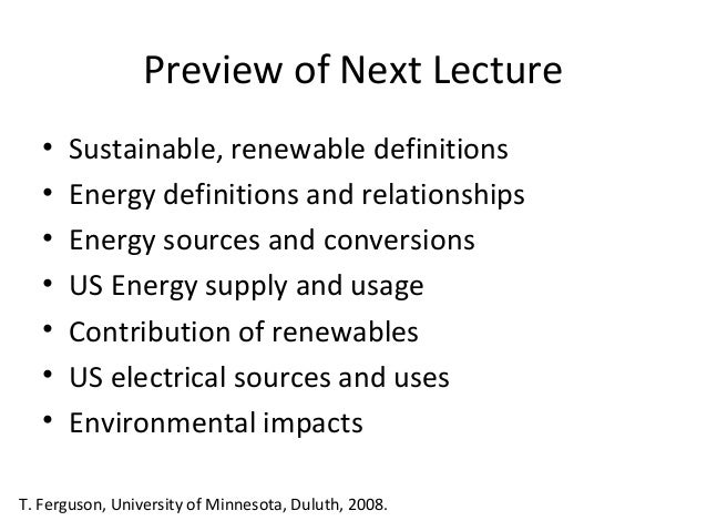 Preview of Next Lecture • • • • • • •  Sustainable, renewable definitions Energy definitions and relationships Energy sour...