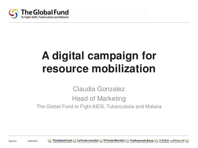 A digital campaign forresource mobilizationClaudia GonzalezHead of MarketingThe Global Fund to Fight AIDS, Tuberculosis an...