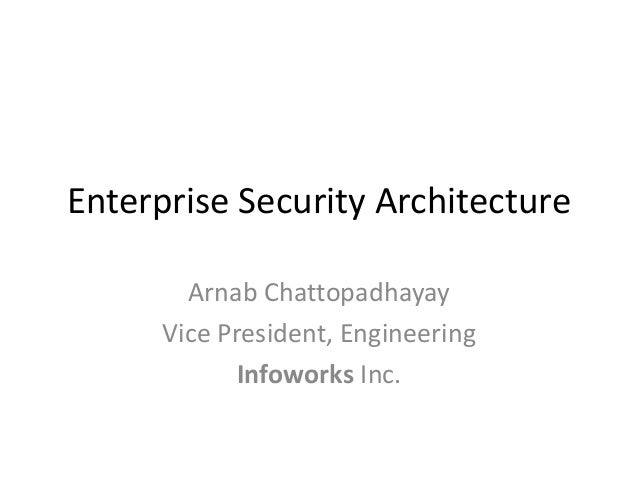 Enterprise Security Architecture Arnab Chattopadhayay Vice President, Engineering Infoworks Inc.
