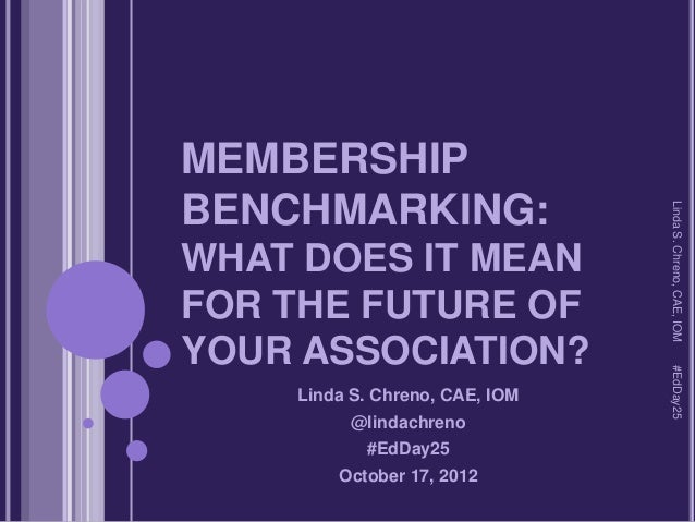 MEMBERSHIPBENCHMARKING:                                Linda S. Chreno, CAE, IOMWHAT DOES IT MEANFOR THE FUTURE OFYOUR ASS...