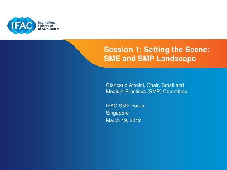Session 1: Setting the Scene:SME and SMP LandscapeGiancarlo Attolini, Chair, Small andMedium Practices (SMP) CommitteeIFAC...