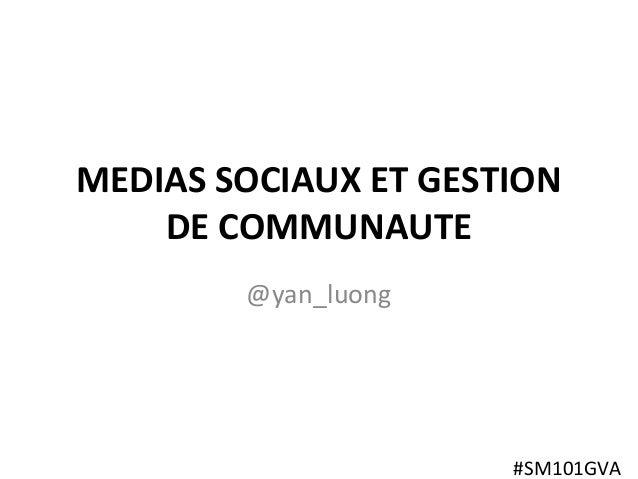 Social Media 101 MEDIAS SOCIAUX ET GESTION DE COMMUNAUTE @yan_luong #SM101GVA