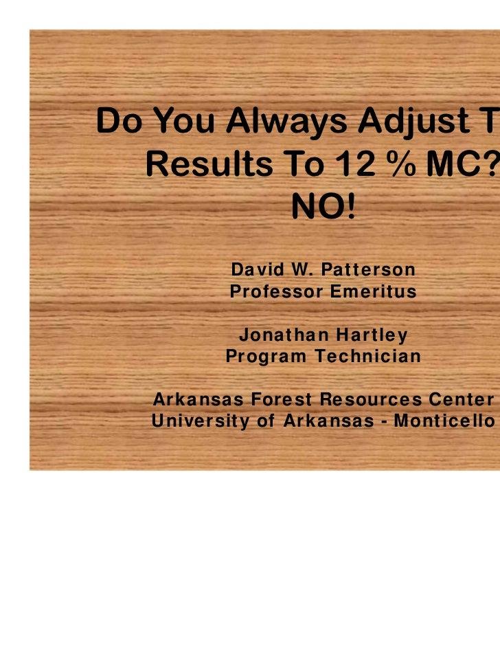 Do You Always Adjust Test  Results To 12 % MC?          NO!          David W. Patterson          Professor Emeritus       ...