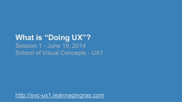 "What is ""Doing UX""? Session 1 - June 19, 2014 School of Visual Concepts - UX1 http://svc-ux1.leannagingras.com"