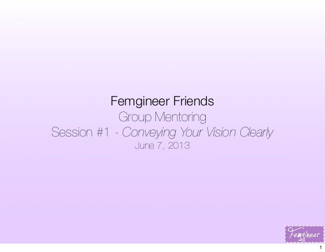 Femgineer FriendsGroup MentoringSession #1 - Conveying Your Vision ClearlyJune 7, 20131