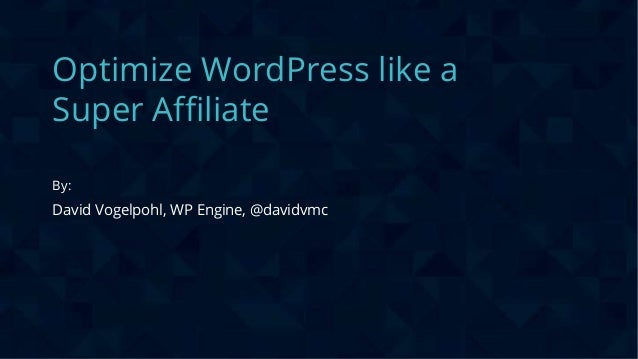 CONFIDENTIAL Optimize WordPress like a Super Affiliate By: David Vogelpohl, WP Engine, @davidvmc