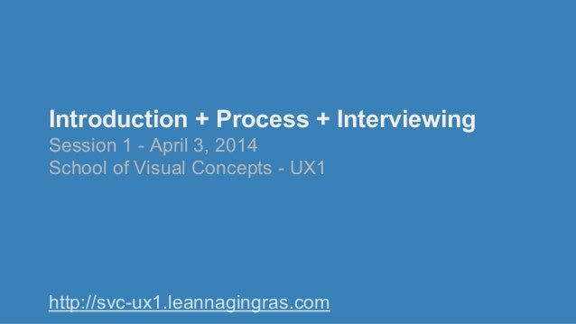 Introduction + Process + Interviewing Session 1 - April 3, 2014 School of Visual Concepts - UX1 http://svc-ux1.leannagingr...