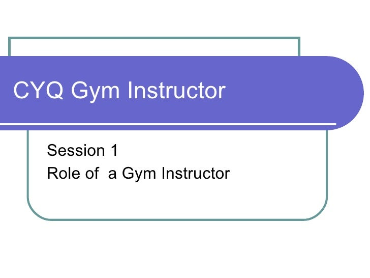 CYQ Gym Instructor Session 1 Role of  a Gym Instructor