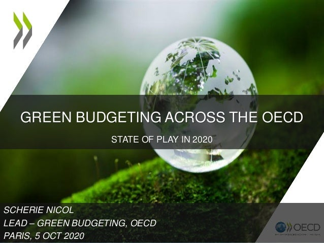 GREEN BUDGETING ACROSS THE OECD STATE OF PLAY IN 2020 SCHERIE NICOL LEAD – GREEN BUDGETING, OECD PARIS, 5 OCT 2020