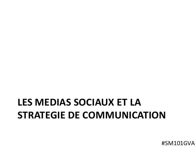 LES MEDIAS SOCIAUX ET LA STRATEGIE DE COMMUNICATION #SM101GVA