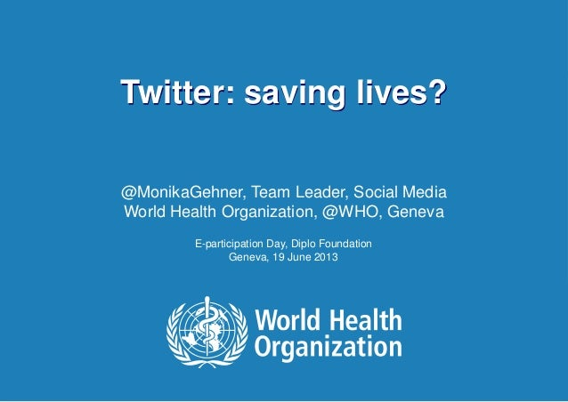 Twitter: saving lives? | June 20, 20131 |Twitter: saving lives?@MonikaGehner, Team Leader, Social MediaWorld Health Organi...