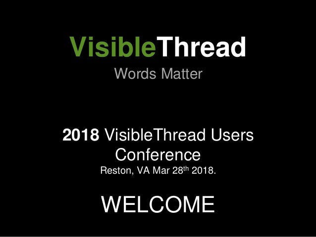 2018 VisibleThread Users Conference Reston, VA Mar 28th 2018. WELCOME VisibleThread Words Matter