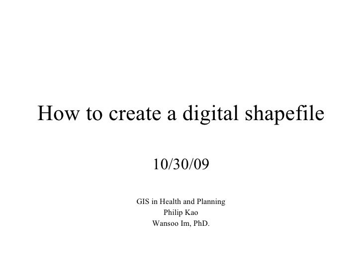 How to create a digital shapefile 10/30/09 GIS in Health and Planning Philip Kao Wansoo Im, PhD.
