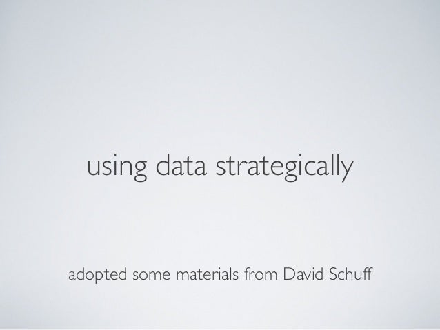 using data strategically adopted some materials from David Schuff