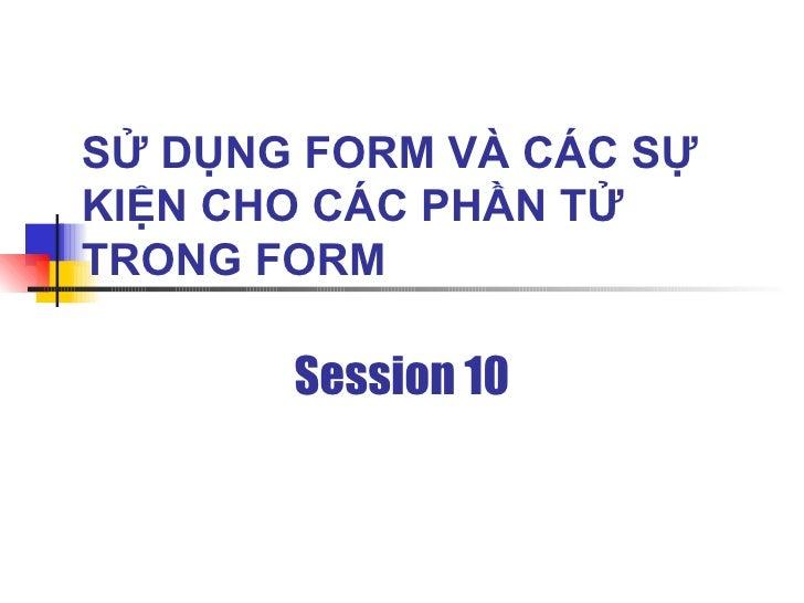 SỬ DỤNG FORM VÀ CÁC SỰ KIỆN CHO CÁC PHẦN TỬ TRONG FORM         Session 10