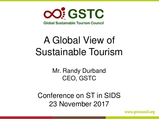 A Global View of Sustainable Tourism Mr. Randy Durband CEO, GSTC Conference on ST in SIDS 23 November 2017