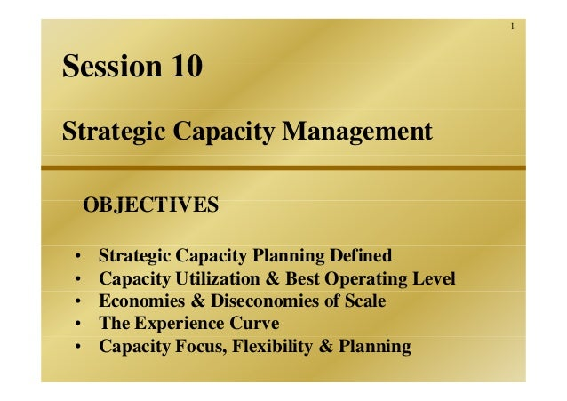 1Session 10Strategic Capacity Management    OBJECTIVES•    Strategic Capacity Planning Defined•    Capacity Utilization & ...