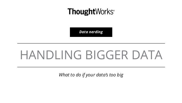 HANDLING BIGGER DATA What to do if your data's too big Data nerding
