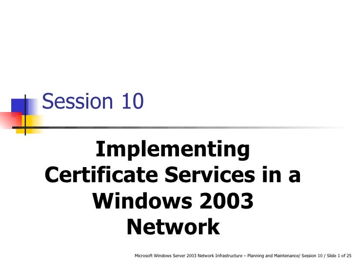 Session 10 Implementing Certificate Services in a Windows 2003 Network