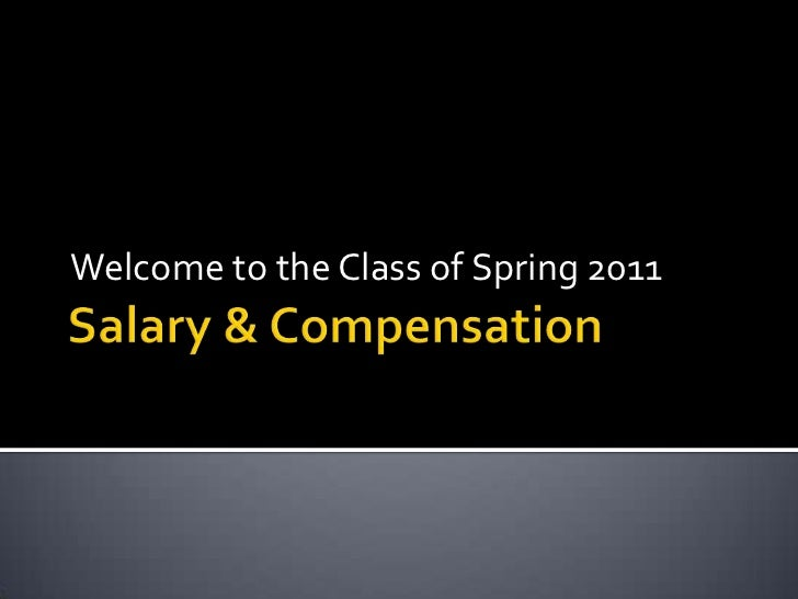 Salary & Compensation<br />Welcome to the Class of Spring 2011<br />