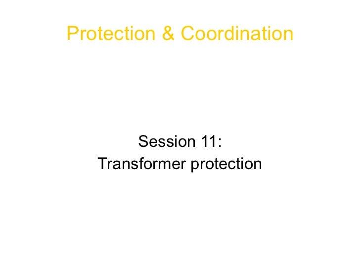 <ul>Protection & Coordination </ul><ul>Session 11: Transformer protection </ul>
