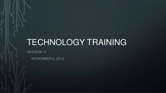 TECHNOLOGY TRAINING SESSION 11 NOVEMBER 6, 2013