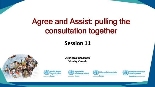 Agree and Assist: pulling the consultation together Session 11 Acknowledgements Obesity Canada