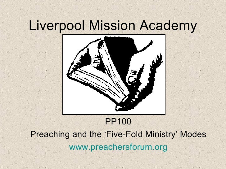 Liverpool Mission Academy                  PP100Preaching and the 'Five-Fold Ministry' Modes         www.preachersforum.org