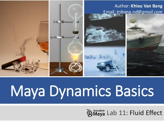 Maya Dynamics Basics Lab 11: Fluid Effect Author: Khieu Van Bang Email: tribang.nd@gmail.com