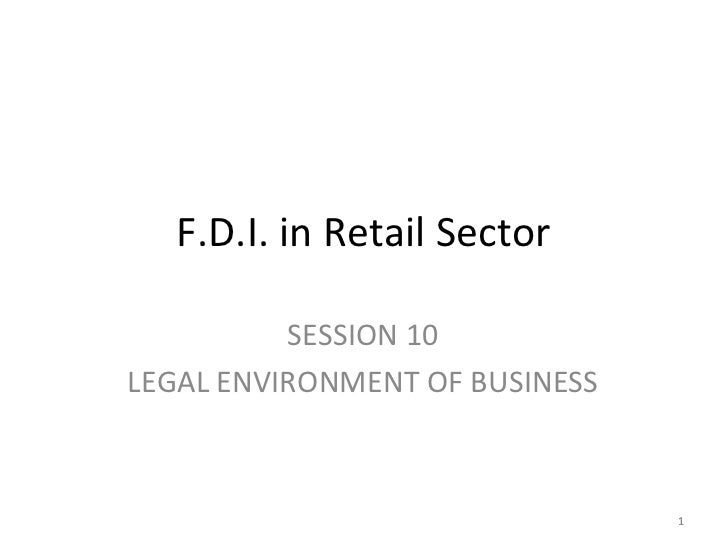 F.D.I. in Retail Sector          SESSION 10LEGAL ENVIRONMENT OF BUSINESS                                1