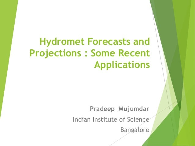 Hydromet Forecasts and Projections : Some Recent Applications Pradeep Mujumdar Indian Institute of Science Bangalore