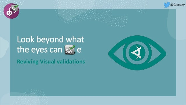 Look beyond what the eyes can e Reviving Visual validations @Geosley