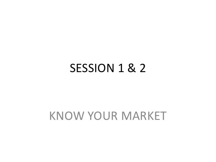 SESSION 1 & 2<br />KNOW YOUR MARKET<br />