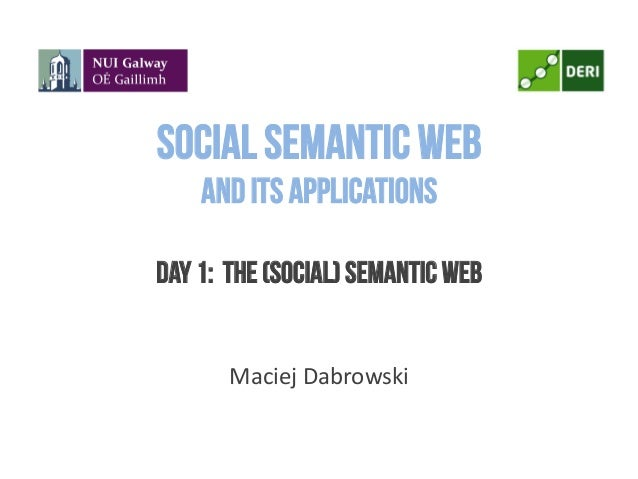 Social Semantic Weband its applicationsDay 1: The (Social) Semantic Web	  	  Maciej	  Dabrowski