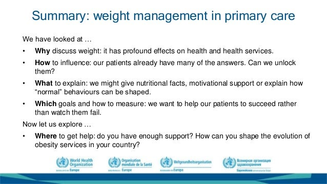 Summary: weight management in primary care We have looked at … • Why discuss weight: it has profound effects on health and...