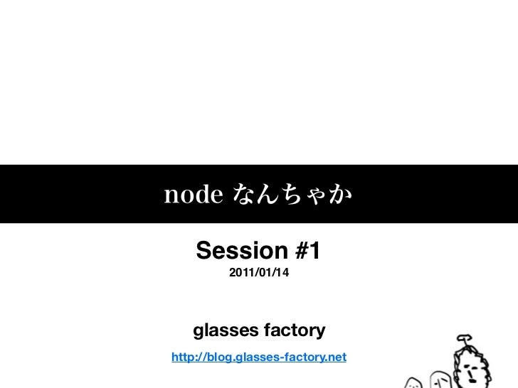 Session #1          2011/01/14   glasses factoryhttp://blog.glasses-factory.net