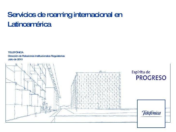 Servicios de roaming internacional  en Latinoamérica TELEFÓNICA Dirección de Relaciones Institucionales Regulatorias  Juli...
