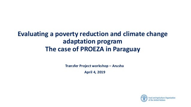 Evaluating a poverty reduction and climate change adaptation program The case of PROEZA in Paraguay Transfer Project works...