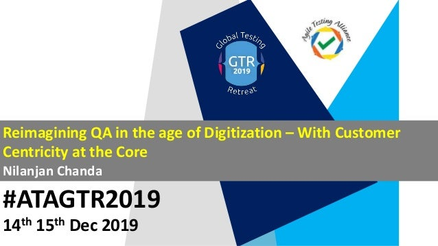 #ATAGTR2019 Reimagining QA in the age of Digitization – With Customer Centricity at the Core Nilanjan Chanda 14th 15th Dec...