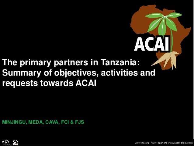 The primary partners in Tanzania: Summary of objectives, activities and requests towards ACAI MINJINGU, MEDA, CAVA, FCI & ...